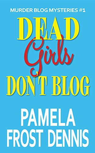 Dead Girls Don't Blog (Murder Blog Mysteries Book 1) by Pamela Frost Dennis