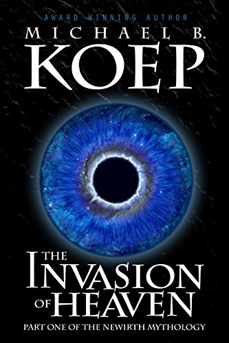 The Invasion of Heaven: Part One of the Newirth Mythology by Michael B. Koep