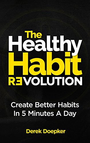 The Healthy Habit Revolution: The Step by Step Blueprint to Create Better Habits in 5 Minutes a Day by Derek Doepker
