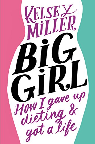 Big Girl: How I Gave Up Dieting and Got a Life by Kelsey Miller