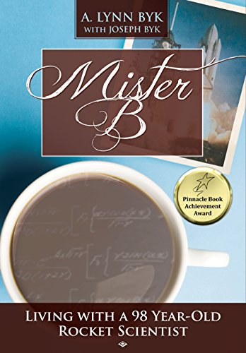 Mister B: Living With a 98 Year Old Rocket Scientist by A. Byk