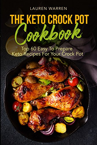 The Keto Crock Pot Cookbook: Top 60 Easy To Prepare Keto Recipes For Your Crock Pot by Lauren Warren