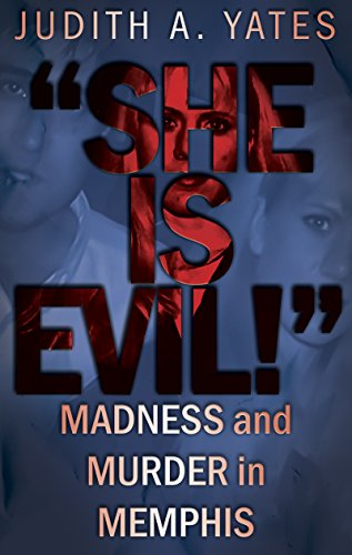 'SHE IS EVIL!': Madness And Murder In Memphis by Judith A. Yates