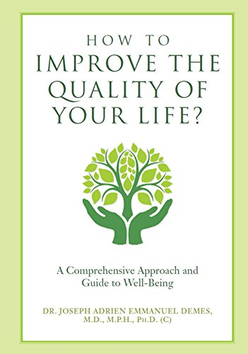How to Improve the Quality of Your Life?: A Comprehensive Approach and Guide to Well-Being by Dr. Joseph Adrien Emmanuel DEMES M.D. M.P.H. Ph.D. (c)