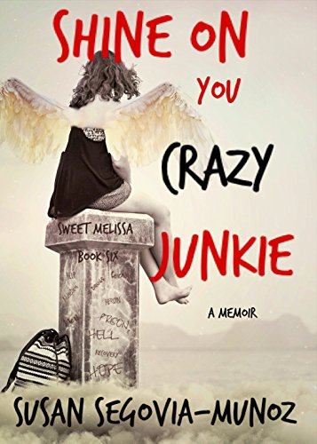 Sweet Melissa: Shine On You Crazy Junkie a memoir (Book Six 6) by Susan Segovia-Munoz
