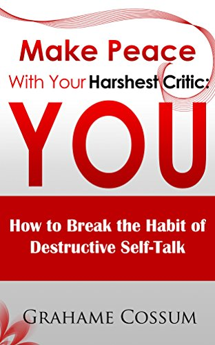 Make Peace With Your Harshest Critic: You: How To Break The Habit Of Destructive Self-Talk. by Grahame Cossum