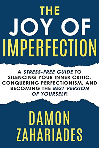 The Joy Of Imperfection: A Stress-Free Guide To Silencing Your Inner Critic, Conquering Perfectionism, and Becoming The Best Version Of Yourself! by Damon Zahariades