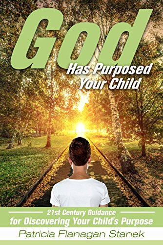 God Has Purposed Your Child : 21st Century Guidance For Discovering Your Child's Purpose by Patricia Flanagan Stanek