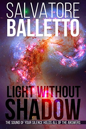 Light Without Shadow: The Sound of Your Silence Holds All of the Answers by Salvatore Balletto