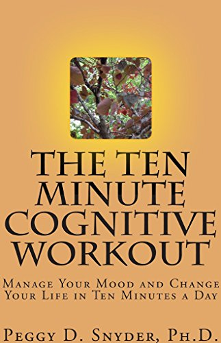 The Ten Minute Cognitive Workout: Manage Your Mood and Change Your Life in Ten Minutes a Day by Peggy Snyder
