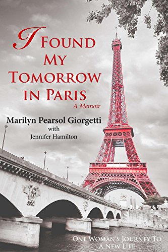 I Found My Tomorrow in Paris: One Woman's Journey to a New Life by Marilyn Pearsol Giorgetti