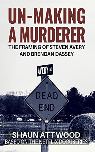 Un-Making a Murderer: The Framing of Steven Avery and Brendan Dassey by Shaun Attwood