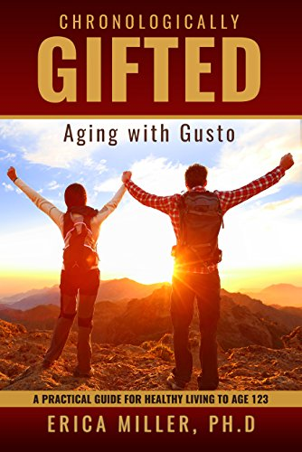 Chronologically Gifted: Aging with Gusto: A Practical Guide for Healthy Living to Age 123 by Erica Miller Ph.D
