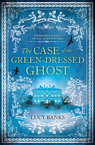 The Case of the Green-Dressed Ghost (Dr Ribero's Agency of the Supernatural Book 1) by Lucy Banks