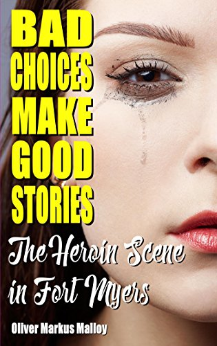 Bad Choices Make Good Stories: The Heroin Scene in Fort Myers by Oliver Markus Malloy