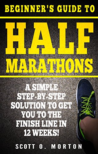 Beginner's Guide to Half Marathons: A Simple Step-By-Step Solution to Get You to the Finish Line in 12 Weeks! (Beginner To Finisher Book 4) by Scott O. Morton