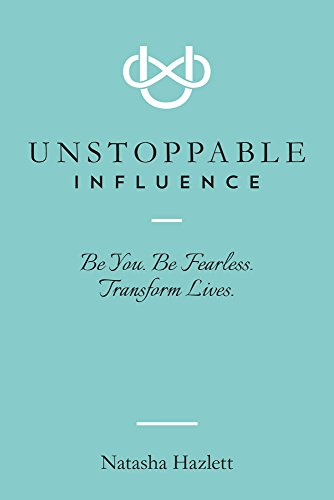 Unstoppable Influence: Be You. Be Fearless. Transform Lives. by Natasha Hazlett