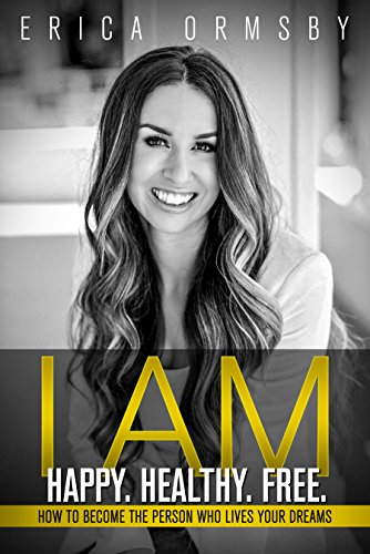 I Am Happy. Healthy. Free. : How to Become the Person Who Lives Your Dreams by Erica Ormsby