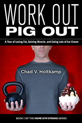 Work Out Pig Out: A Year of Losing Fat, Gaining Muscle, and Eating Lots of Ice Cream (Home Gym Strong Book 1) by Chad V. Holtkamp
