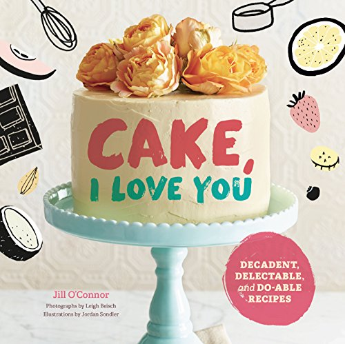 Cake, I Love You: Decadent, Delectable, and Do-able Recipes by Jill O'Connor