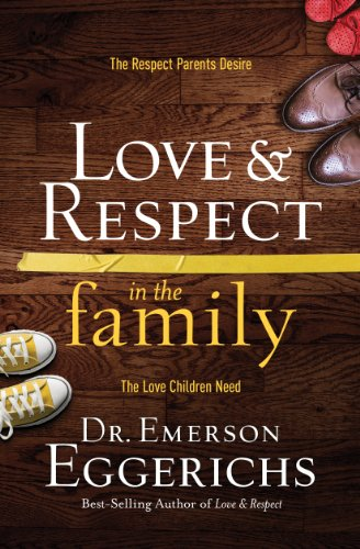 Love and Respect in the Family: The Respect Parents Desire; The Love Children Need by Dr. Emerson Eggerichs