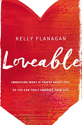 Loveable: Embracing What Is Truest About You, So You Can Truly Embrace Your Life by Kelly Flanagan