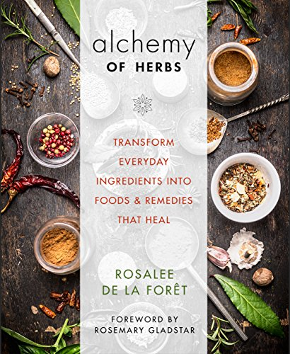 Alchemy of Herbs: Transform Everyday Ingredients into Foods and Remedies That Heal by Rosalee de la Forêt