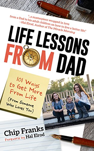 Life Lessons From Dad: 101 Ways to Get More From Life (From Someone Who Loves You) by Chip Franks