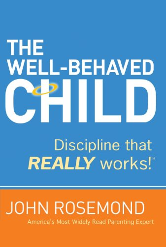 The Well-Behaved Child: Discipline That Really Works! by Dr. John Rosemond