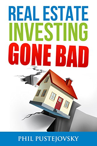 Real Estate Investing Gone Bad: 21 true stories of what NOT to do when investing in real estate and flipping houses by Phil Pustejovsky