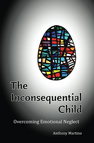 The Inconsequential Child: Overcoming Emotional Neglect by Anthony Martino