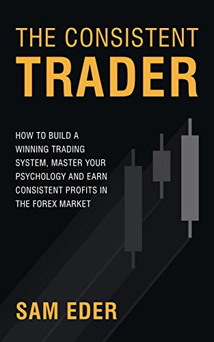 The Consistent Trader: How to Build a Winning Trading System, Master Your Psychology, and Earn Consistent Profits in the Forex Market by Sam Eder