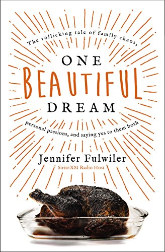 One Beautiful Dream: The Rollicking Tale of Family Chaos, Personal Passions, and Saying Yes to Them Both by Jennifer Fulwiler