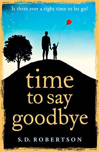 Time to Say Goodbye: a heart-rending novel about a father's love for his daughter by S.D. Robertson