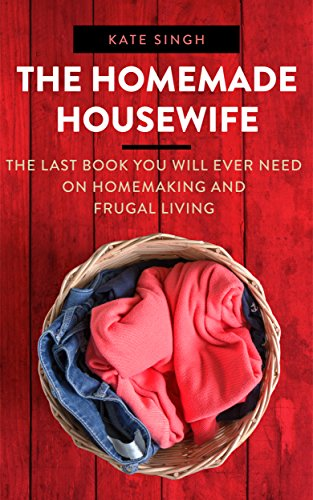 The Homemade Housewife: The last book you will ever need on homemaking and frugal living by Kate Singh