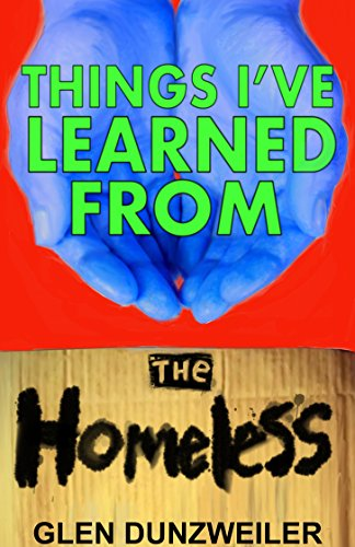 Things I've Learned From The Homeless by Glen Dunzweiler