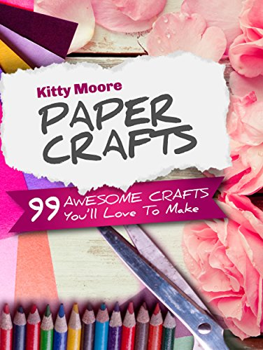 Paper Crafts (5th Edition): 99 Awesome Crafts You'll Love To Make! by Kitty Moore