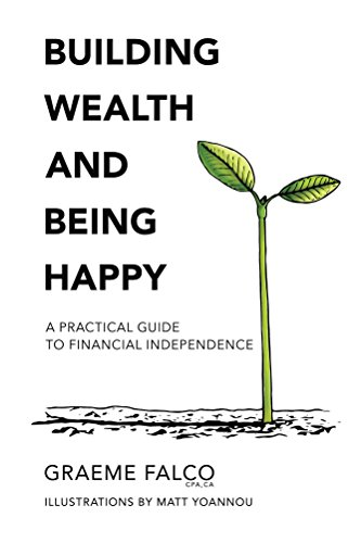 Building Wealth And Being Happy: A Practical Guide To Financial Independence by Graeme Falco