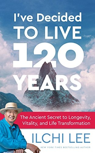 I've Decided to Live 120 Years: The Ancient Secret to Longevity, Vitality, and Life Transformation by Ilchi Lee