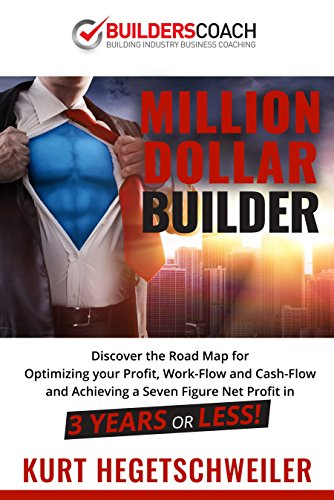 Million Dollar Builder : Discover the Road Map for Optimizing Your Profit, Work-Flow and Cash-Flow and Achieving a Seven Figure Net Profit in 3 Years or Less by Kurt Hegetschweiler