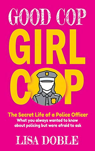 Good Cop Girl Cop: The Secret Life of a Police Officer: What you always wanted to know about policing but were afraid to ask by Lisa Doble