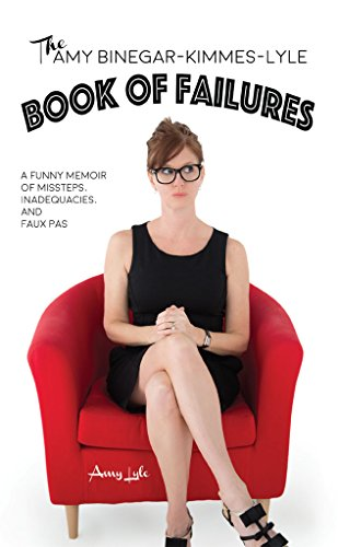 The Amy Binegar-Kimmes-Lyle Book of Failures: A funny memoir of missteps, inadequacies and faux pas by Amy Lyle