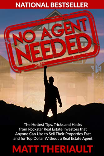 No Agent Needed: The Hottest Tips, Tricks, and Hacks from Rockstar Real Estate Investors That Anyone Can Use to Sell Their Properties Fast and for Top Dollar without a Real Estate Agent by Matt Theriault