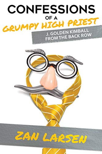 Confessions of a Grumpy High Priest: J. Golden Kimball From the Back Row by Zan Larsen