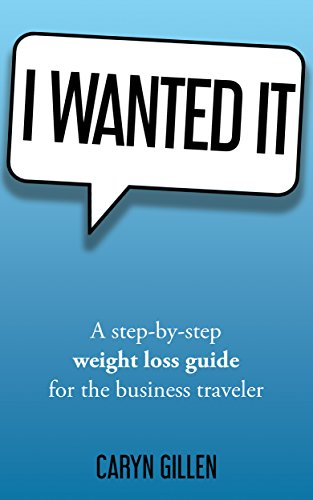 I Wanted It: A step-by-step weight loss guide for the business traveler by Caryn Gillen