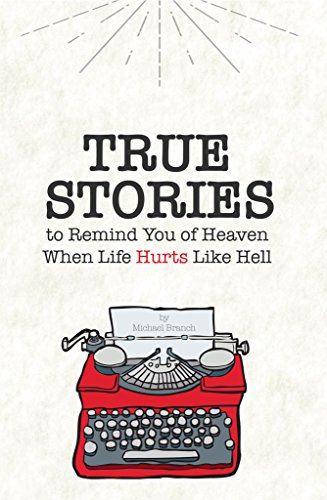 True Stories: To Remind You of Heaven When Life Hurts Like Hell by Michael Branch