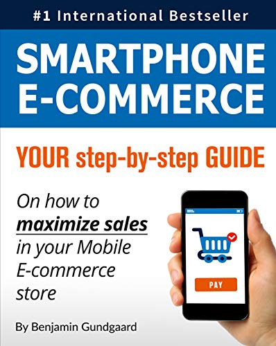 Smartphone E-Commerce: Your Step-By-Step Guide on How to Maximize Sales in Your Mobile E-Commerce Store by Benjamin Gundgaard