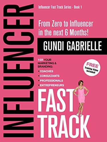 INFLUENCER FAST TRACK - From Zero to Influencer in the next 6 Months! by Gundi Gabrielle