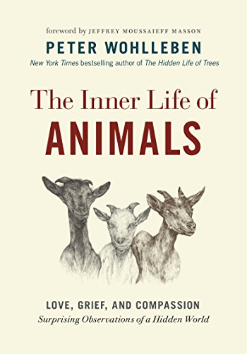 The Inner Life of Animals: Love, Grief, and Compassion—Surprising Observations of a Hidden World by Peter Wohlleben