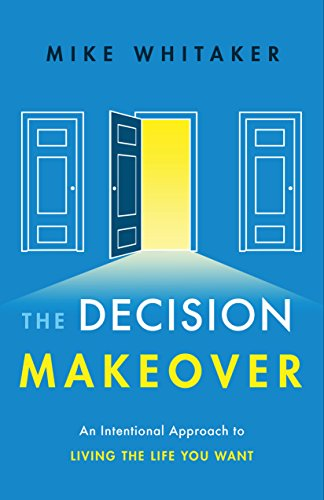 The Decision Makeover: An Intentional Approach to Living the Life You Want by Mike Whitaker